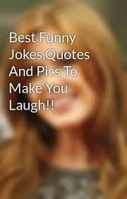 Best Funny JokesQuotes And Pics To Make You Laugh Teresa Wattpad Classy Funny Jokes Quotes