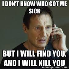 I don't know who got me sick But I will find you, and I will kill ... via Relatably.com