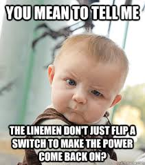 you mean to tell me the linemen don't just flip a switch to make ... via Relatably.com