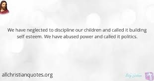 Christian Self Esteem Quotes Best of Billy Graham Quote About Discipline Power Neglect Politics