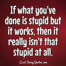 Quotes Works If What Youve Done Is Stupid But It Works Then It Really
