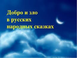 Презентация по литературному чтению quot Добро и зло в русских  Добро и зло в русских народных сказках