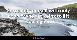 Quotes About Surrounding Yourself With The Right P Best of Surround Yourself With Only People Who Are Going To Lift You Higher