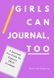 Girls Can Journal, Too: A Journal For Girls To Express Their Feelings: Ball  Bridgeman, Wendy: 9781734986242: Amazon.com: Books