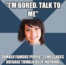 "I'm bored. Talk to me"" Tumblr Famous people: 31 messages Average ... via Relatably.com"