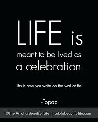 Celebration Of Life Quotes Celebrate Life Quotes Celebration Of Life Mesmerizing Quotes To Celebrate Life