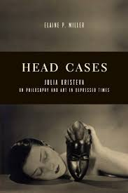 head cases julia kristeva on philosophy and art in depressed times columbia themes in philosophy social criticism and the arts by elaine p
