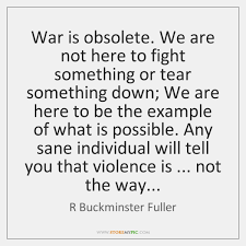Quotes On War Awesome War Is Obsolete We Are Not Here To Fight Something Or Tear