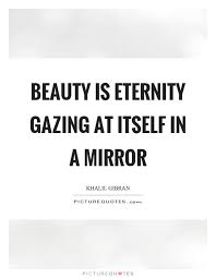Mirror Beauty Quotes Best of Beauty Is Eternity Gazing At Itself In A Mirror Picture Quotes