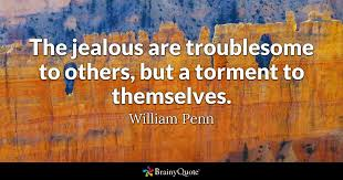 the jealous are troublesome to others but a torment to themselves william penn