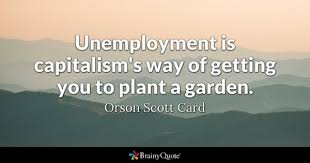 unemployment quotes brainyquote unemployment is capitalism s way of getting you to plant a garden