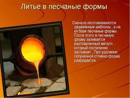 Презентация на тему Литье металлов класс скачать бесплатно Литье в песчаные формы Сначала изготавливаются деревянные шаблоны а на их б