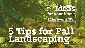 Fall Landscaping Five Tips For Fall Landscaping Sabines New House