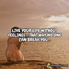 Life Without Love Quotes Live Your Life Without Feelings That Way No One QuotePix 43