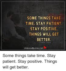 Things Will Get Better Quotes Cool SOME THINGS TAKE TIME STAY PATIENT STAY POSITIVE THINGS WILL GET