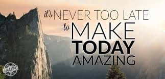 It's Never Too Late To Make Today Amazing Truly Amazing Life Fascinating Life Amazing