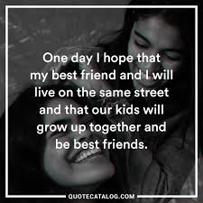 Unknown Quote One Day I Hope That My Best Friend And I Quote