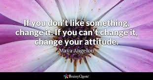 if you don t like something change it if you can t change it  quote if you don t like something change it if you can t