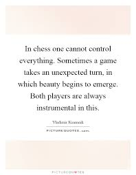 Unexpected Beauty Quotes Best of In Chess One Cannot Control Everything Sometimes A Game Takes