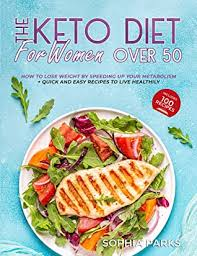 Keto Diet For Women Over 50: How To Lose Weight By Speeding Up Your  Metabolism + Quick And Easy Recipes To Live Healtily by Sophia Parks
