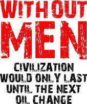 Without men civilization would only last until the next oil change ...