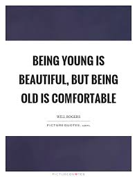 Quotes About Being Young And Beautiful Best Of Being Young Is Beautiful But Being Old Is Comfortable Picture Quotes