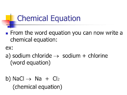 6 chemical equation from the word equation you can now write a chemical equation ex a sodium chloride sodium chlorine word equation b nacl na