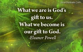 What We Are Is God s Gift To Us What We Be e Is Our Gift To