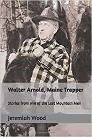 Walter Arnold, Maine Trapper: Stories from one of the Last Mountain Men:  Wood, Jeremiah R: 9780999889411: Amazon.com: Books