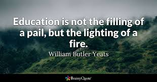Quotes About Education Inspiration Education Is Not The Filling Of A Pail But The Lighting Of A Fire