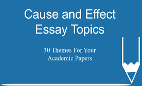 Cause And Effect Essay Topics 30 Themes For Your Academic