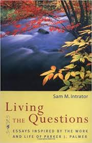 living the questions essays inspired by the work and life of  living the questions essays inspired by the work and life of parker j palmer sam m intrator 9780471366102 com books