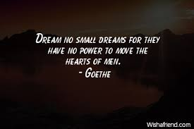 Small Quotes About Dreams Best Of Goethe Quote Dream No Small Dreams For They Have No Power To Move