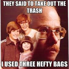 They Said To Take Out The Trash I Used Three Hefty Bags ● Create Meme via Relatably.com