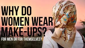 can muslim women wear makeup do women dress and wear make up for themselves or you