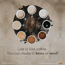 Life Is Like Coffee You Can Make It Bitter Or Sweet
