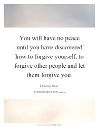How To Forgive Yourself Quotes Best Of You Will Have No Peace Until You Have Discovered How To Forgive