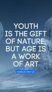 youth is the gift of nature but age is a work of art