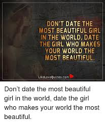 DON'T DATE THE MOST BEAUTIFUL GIRL IN THE WORLD DATE THE GIRL WHO Custom Beautiful Girl Quotes