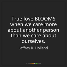 True Love Quotes Gorgeous Jeffrey R Holland True love BLOOMS when we care more about another