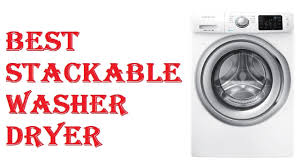 What Is The Best Stackable Washer Dryer Best Stackable Washer Dryer 2017 Youtube
