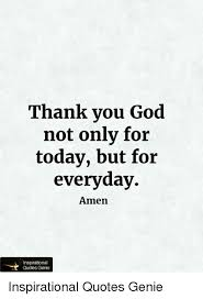 Thank You God Quotes Inspiration Thank You God Not Only For Today But For Everyday Amen Quotes Genie