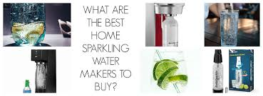 diy at home thirst quenchers the best sparkling water makers
