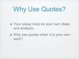 making quotes work for you why use quotes your essay must be why use quotes your essay must be your own ideas and analysis