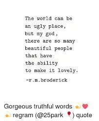 Ugly Is Beautiful Quotes Best Of He World Can Be An Ugly Place But My God There Are So Many Beautiful