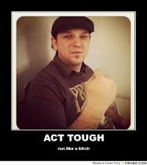 ACT TOUGH... - Meme Generator Posterizer via Relatably.com