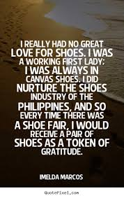 Good Quotes About Love Interesting Quote About Love I Really Had No Great Love For Shoes I Was A