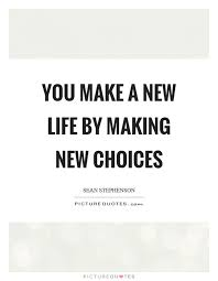 Image of: Motivational Quotes You Make New Life By Making New Choices Picture Quote 1 Quote You Make New Life By Making New Choices Picture Quotes