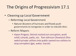 chapter the progressive era common final terms common essay  the origins of progressivism 17 1 cleaning up local government reforming local government natural disasters of