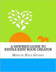 a newbies guide to kindle kids book creator minute help guides 9781502449269 amazon books